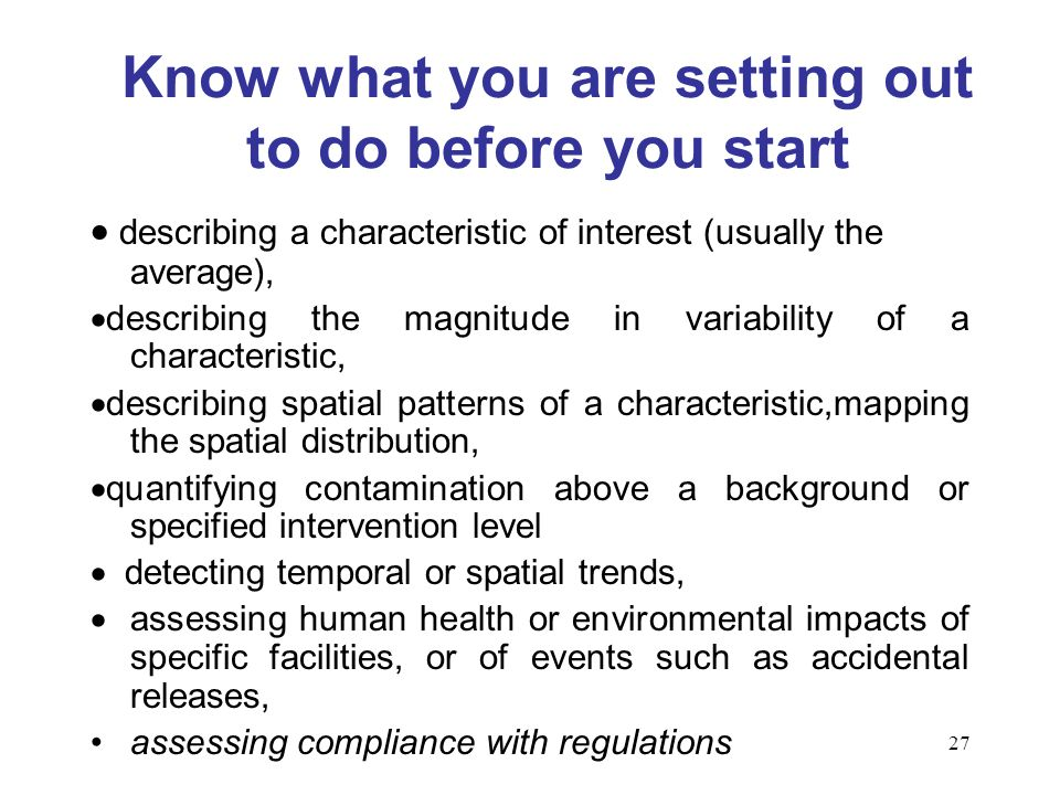 27 Know what you are setting out to do before you start describing a characteristic of interest (usually the average), describing the magnitude in variability of a characteristic, describing spatial patterns of a characteristic,mapping the spatial distribution, quantifying contamination above a background or specified intervention level detecting temporal or spatial trends, assessing human health or environmental impacts of specific facilities, or of events such as accidental releases, assessing compliance with regulations