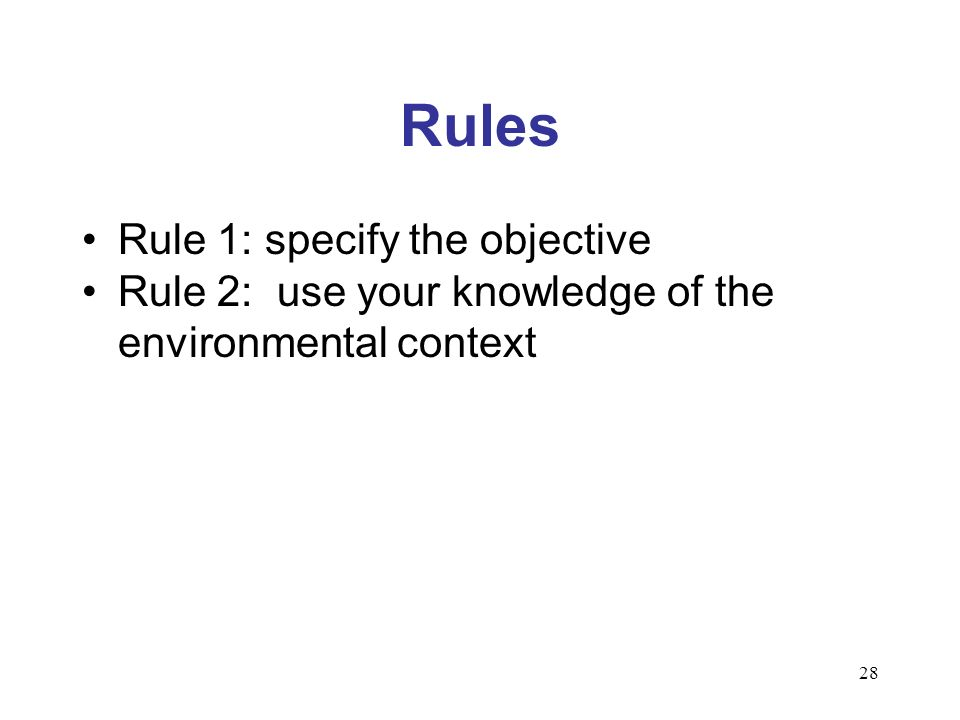 28 Rules Rule 1: specify the objective Rule 2: use your knowledge of the environmental context