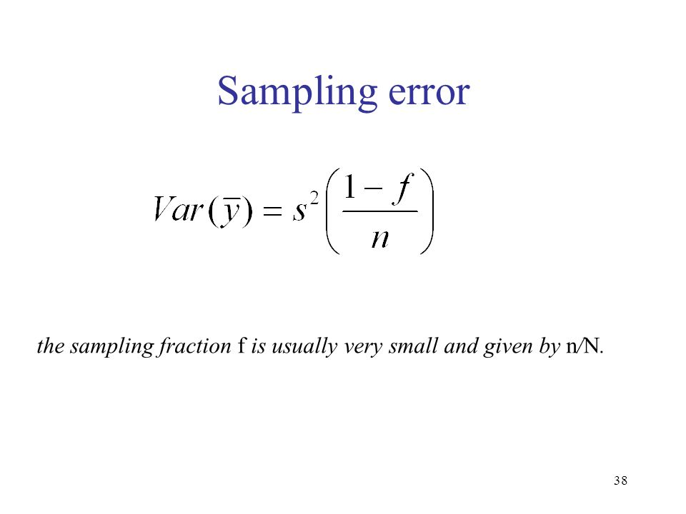 38 Sampling error the sampling fraction f is usually very small and given by n/N.