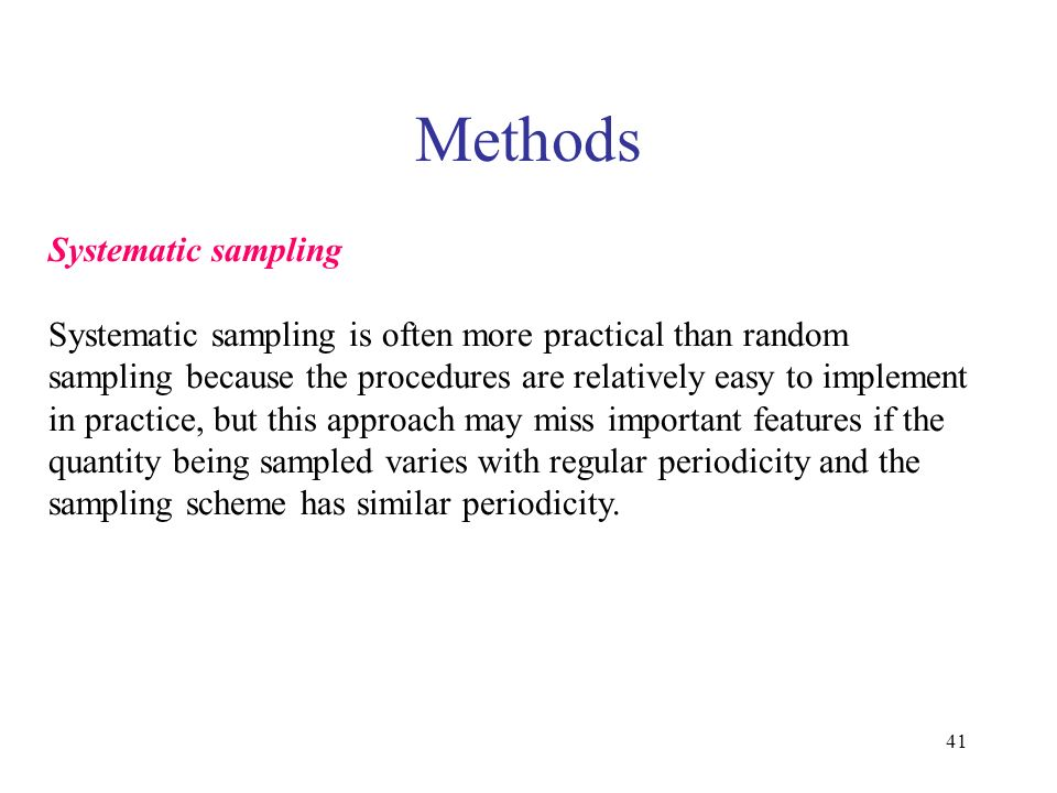 41 Methods Systematic sampling Systematic sampling is often more practical than random sampling because the procedures are relatively easy to implement in practice, but this approach may miss important features if the quantity being sampled varies with regular periodicity and the sampling scheme has similar periodicity.