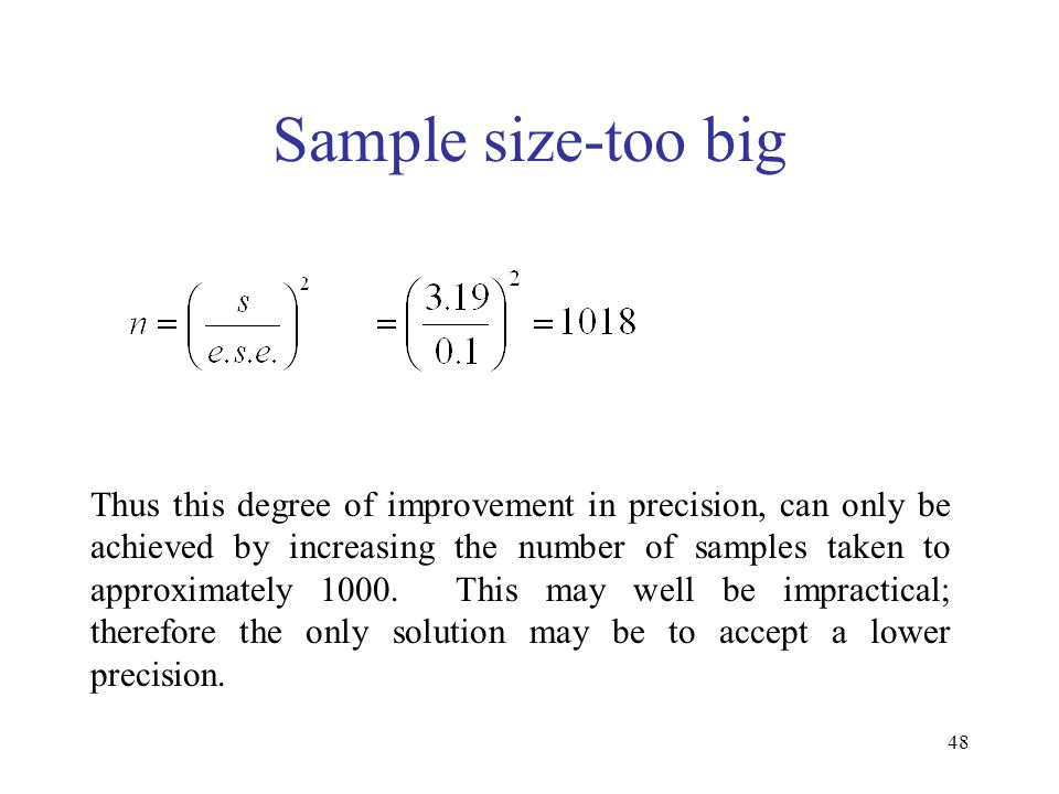 48 Sample size-too big Thus this degree of improvement in precision, can only be achieved by increasing the number of samples taken to approximately 1000.