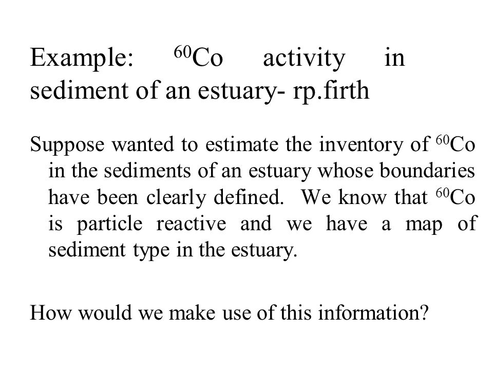 Example: 60 Co activity in sediment of an estuary- rp.firth Suppose wanted to estimate the inventory of 60 Co in the sediments of an estuary whose boundaries have been clearly defined.