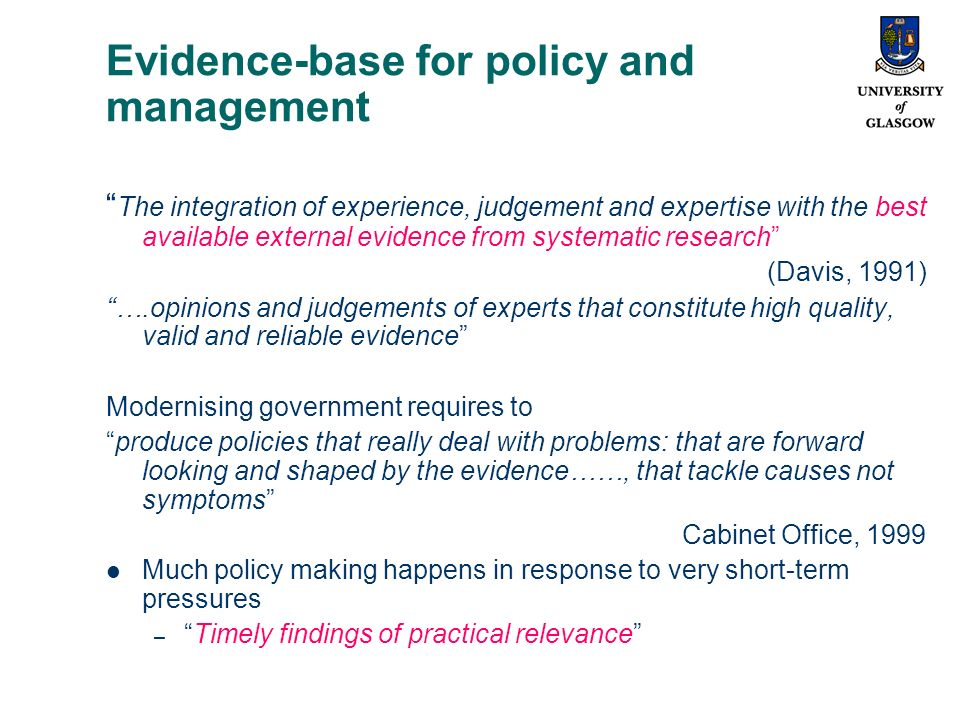 Evidence-base for policy and management The integration of experience, judgement and expertise with the best available external evidence from systematic research (Davis, 1991) ….opinions and judgements of experts that constitute high quality, valid and reliable evidence Modernising government requires to produce policies that really deal with problems: that are forward looking and shaped by the evidence……, that tackle causes not symptoms Cabinet Office, 1999 Much policy making happens in response to very short-term pressures –Timely findings of practical relevance