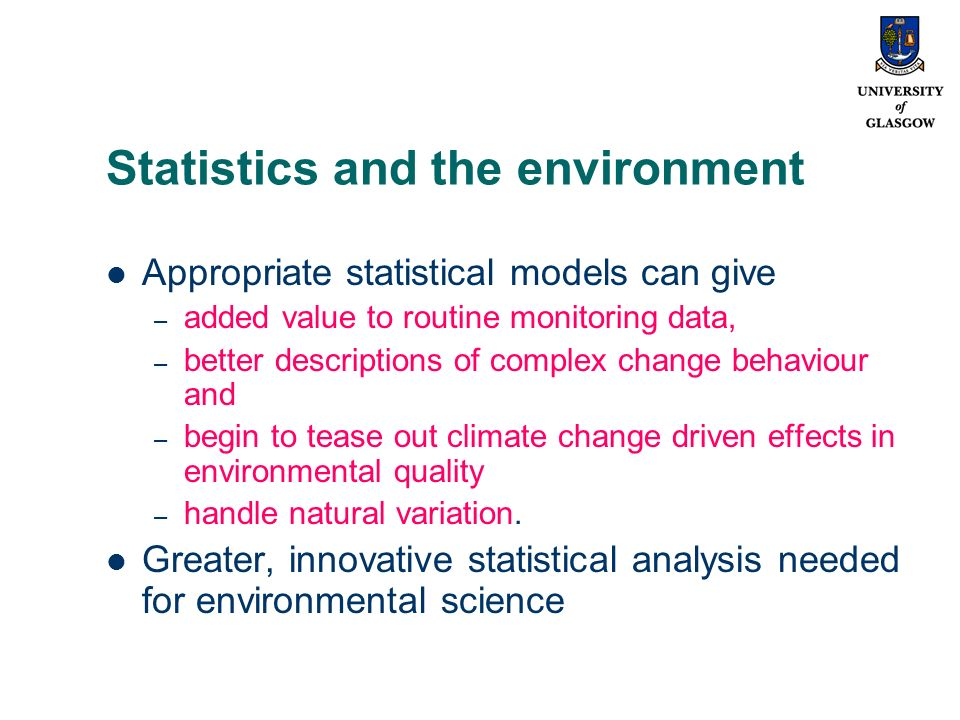 Statistics and the environment Appropriate statistical models can give – added value to routine monitoring data, – better descriptions of complex change behaviour and – begin to tease out climate change driven effects in environmental quality – handle natural variation.