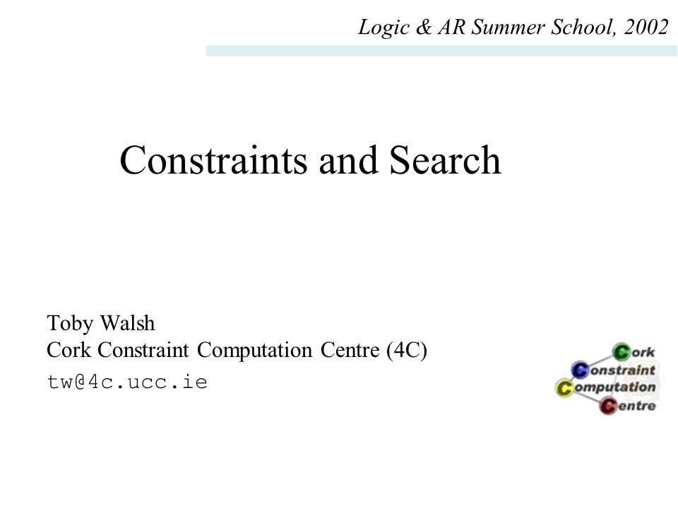 Constraints and Search Toby Walsh Cork Constraint Computation Centre (4C) tw@4c.ucc.ie Logic & AR Summer School, 2002
