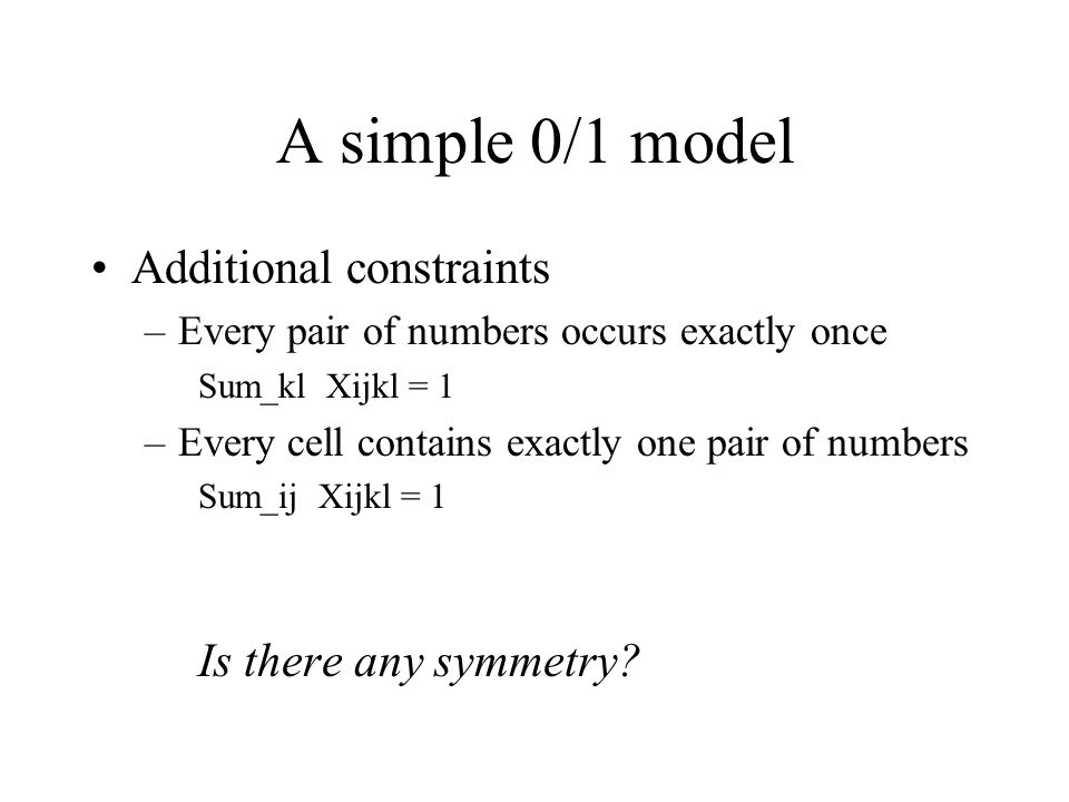 A simple 0/1 model Additional constraints –Every pair of numbers occurs exactly once Sum_kl Xijkl = 1 –Every cell contains exactly one pair of numbers Sum_ij Xijkl = 1 Is there any symmetry
