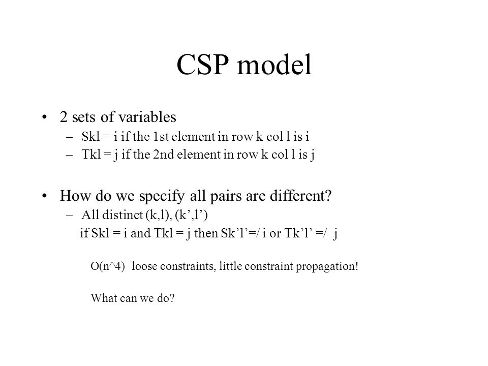 CSP model 2 sets of variables –Skl = i if the 1st element in row k col l is i –Tkl = j if the 2nd element in row k col l is j How do we specify all pairs are different.