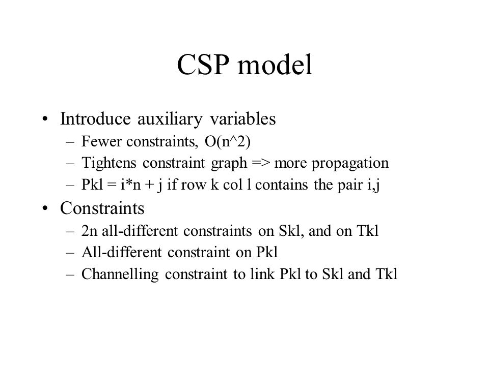 CSP model Introduce auxiliary variables –Fewer constraints, O(n^2) –Tightens constraint graph => more propagation –Pkl = i*n + j if row k col l contains the pair i,j Constraints –2n all-different constraints on Skl, and on Tkl –All-different constraint on Pkl –Channelling constraint to link Pkl to Skl and Tkl