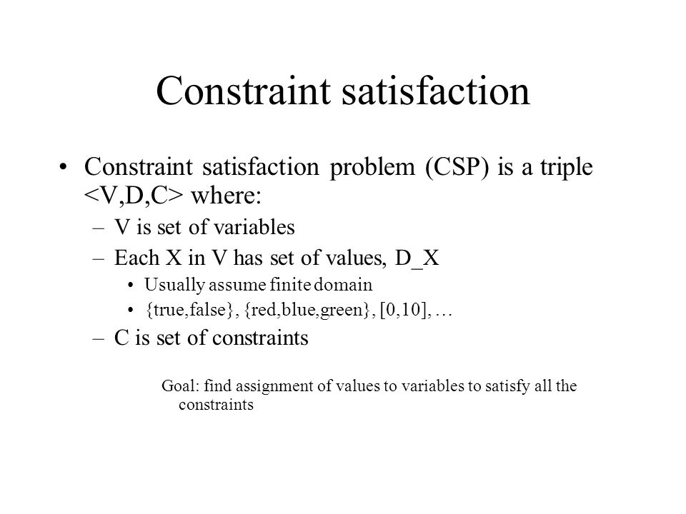 Constraint satisfaction Constraint satisfaction problem (CSP) is a triple where: –V is set of variables –Each X in V has set of values, D_X Usually assume finite domain {true,false}, {red,blue,green}, [0,10], … –C is set of constraints Goal: find assignment of values to variables to satisfy all the constraints