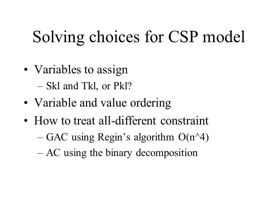 Solving choices for CSP model Variables to assign –Skl and Tkl, or Pkl.