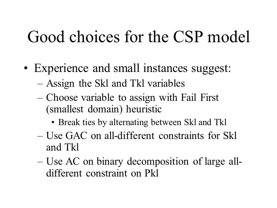 Good choices for the CSP model Experience and small instances suggest: –Assign the Skl and Tkl variables –Choose variable to assign with Fail First (smallest domain) heuristic Break ties by alternating between Skl and Tkl –Use GAC on all-different constraints for Skl and Tkl –Use AC on binary decomposition of large all- different constraint on Pkl