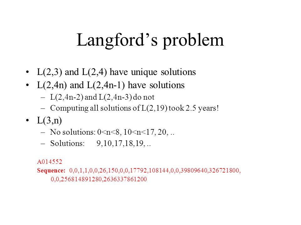Langfords problem L(2,3) and L(2,4) have unique solutions L(2,4n) and L(2,4n-1) have solutions –L(2,4n-2) and L(2,4n-3) do not –Computing all solutions of L(2,19) took 2.5 years.
