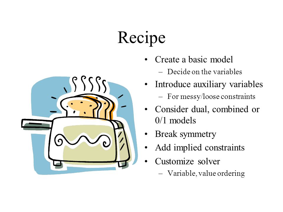 Recipe Create a basic model –Decide on the variables Introduce auxiliary variables –For messy/loose constraints Consider dual, combined or 0/1 models Break symmetry Add implied constraints Customize solver –Variable, value ordering