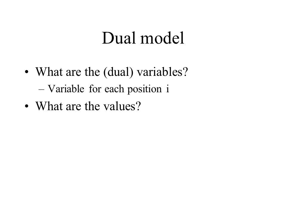 Dual model What are the (dual) variables –Variable for each position i What are the values