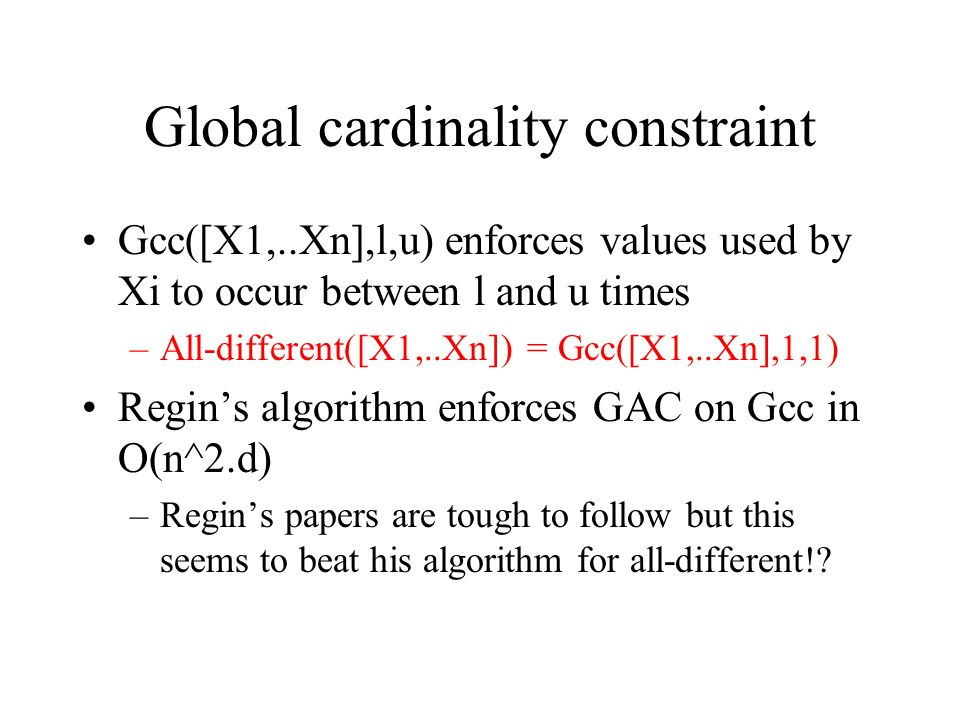 Global cardinality constraint Gcc([X1,..Xn],l,u) enforces values used by Xi to occur between l and u times –All-different([X1,..Xn]) = Gcc([X1,..Xn],1,1) Regins algorithm enforces GAC on Gcc in O(n^2.d) –Regins papers are tough to follow but this seems to beat his algorithm for all-different!