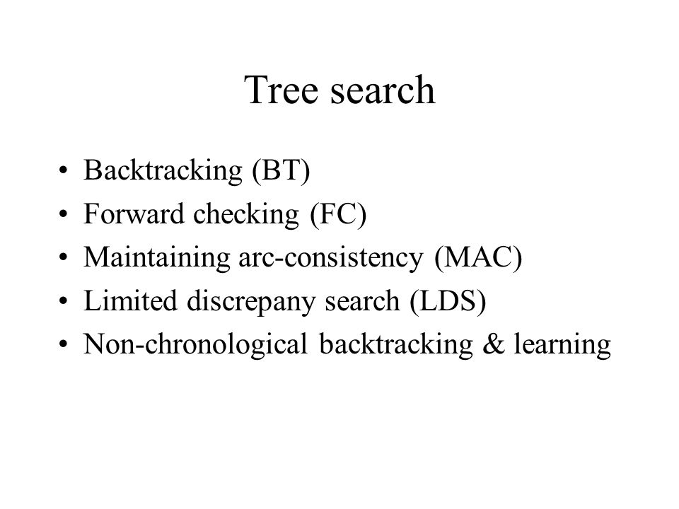 Tree search Backtracking (BT) Forward checking (FC) Maintaining arc-consistency (MAC) Limited discrepany search (LDS) Non-chronological backtracking & learning
