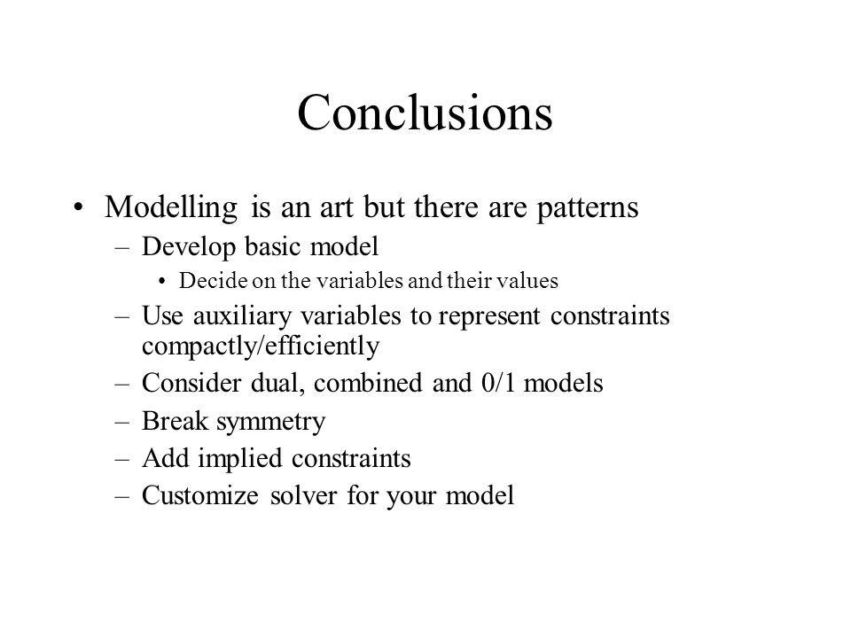 Conclusions Modelling is an art but there are patterns –Develop basic model Decide on the variables and their values –Use auxiliary variables to represent constraints compactly/efficiently –Consider dual, combined and 0/1 models –Break symmetry –Add implied constraints –Customize solver for your model