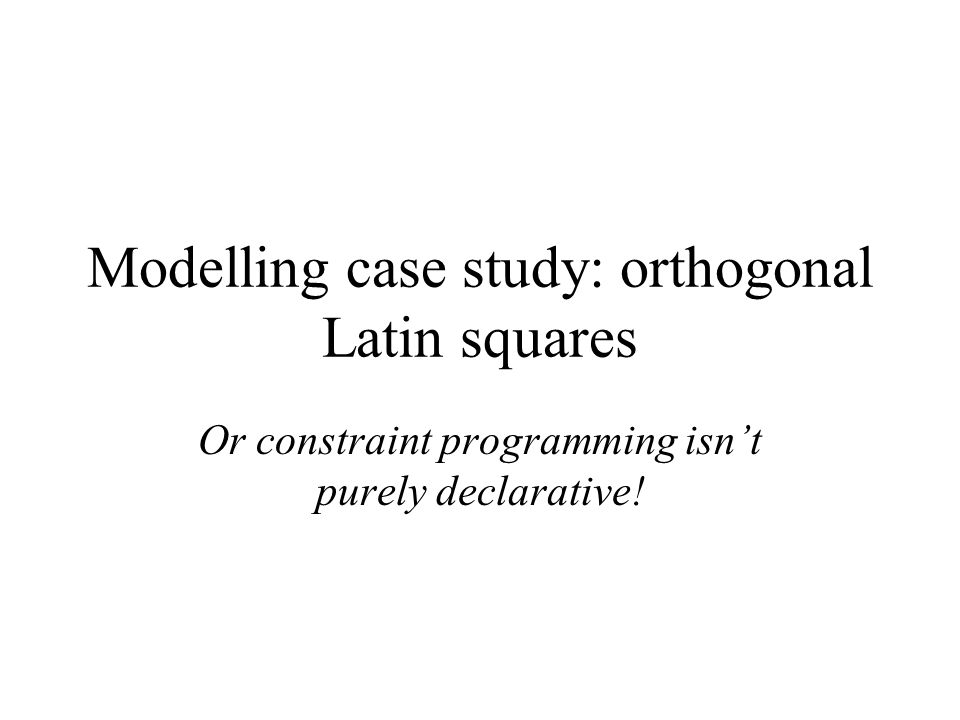 Modelling case study: orthogonal Latin squares Or constraint programming isnt purely declarative!