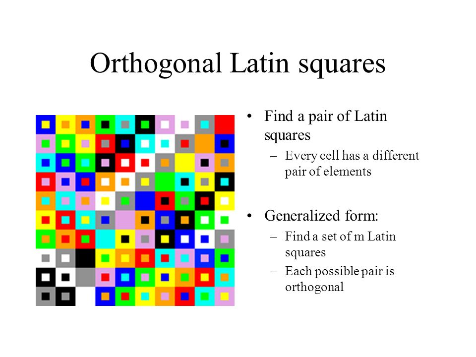 Orthogonal Latin squares Find a pair of Latin squares –Every cell has a different pair of elements Generalized form: –Find a set of m Latin squares –Each possible pair is orthogonal