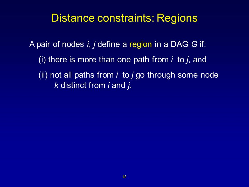 12 Distance constraints: Regions A pair of nodes i, j define a region in a DAG G if: (i) there is more than one path from i to j, and (ii) not all paths from i to j go through some node k distinct from i and j.