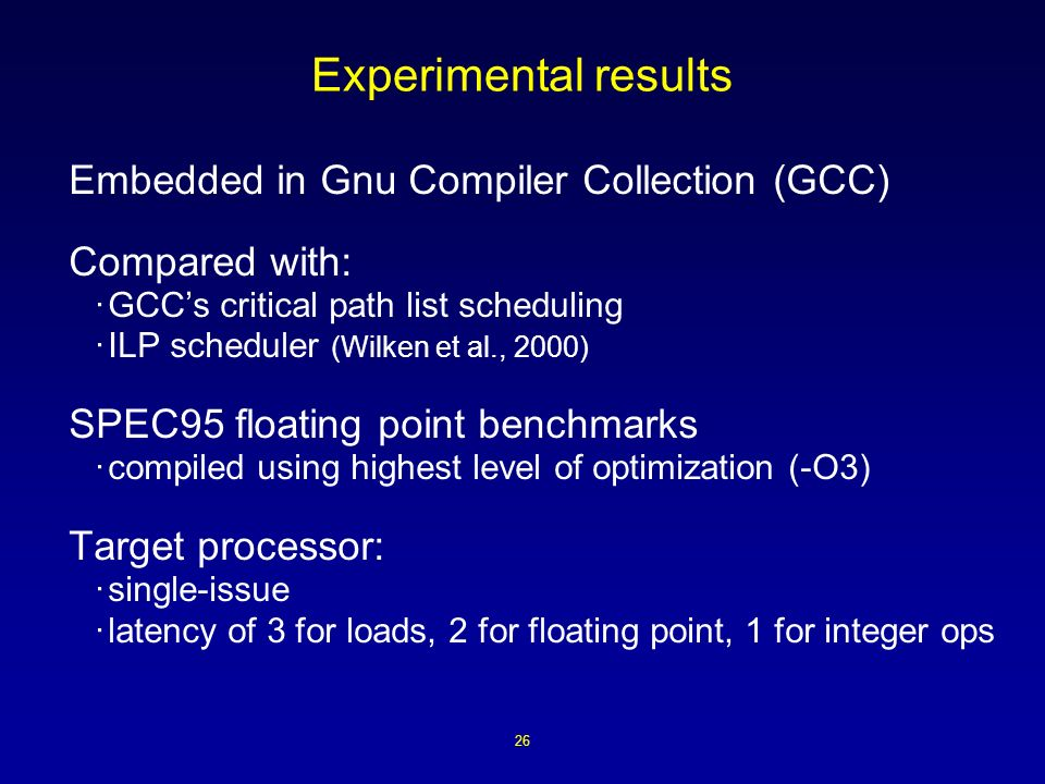 26 Experimental results Embedded in Gnu Compiler Collection (GCC) Compared with: ·GCCs critical path list scheduling ·ILP scheduler (Wilken et al., 2000) SPEC95 floating point benchmarks ·compiled using highest level of optimization (-O3) Target processor: ·single-issue ·latency of 3 for loads, 2 for floating point, 1 for integer ops