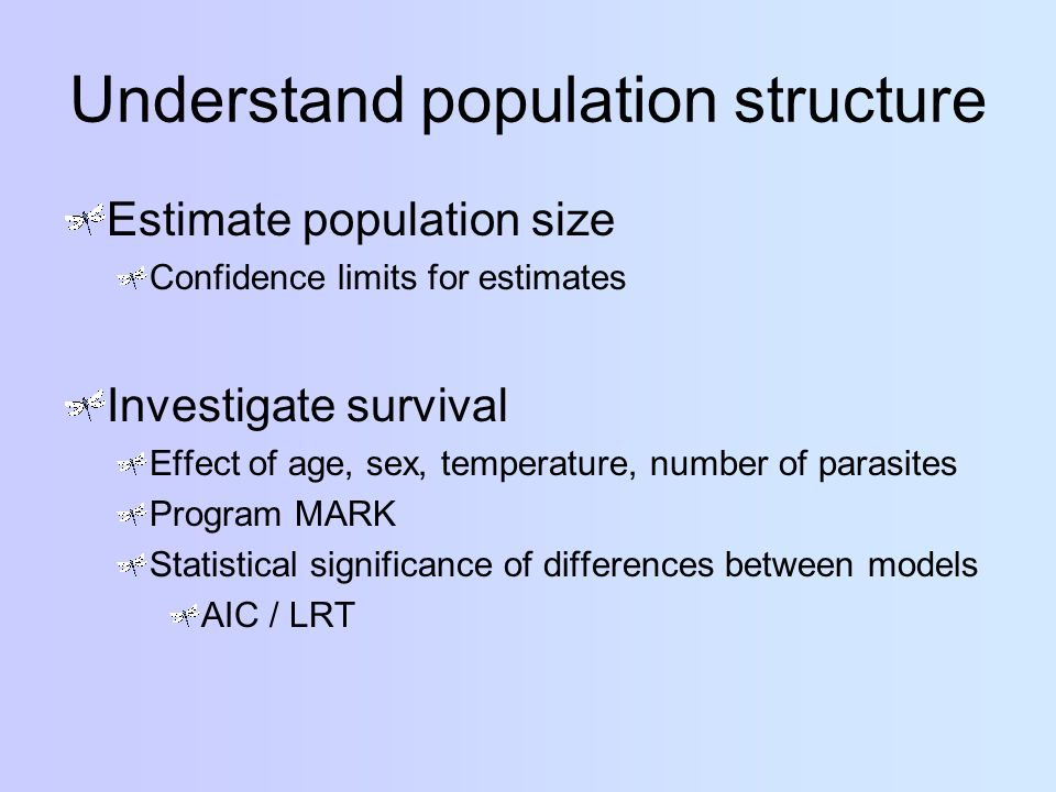 Understand population structure Estimate population size Confidence limits for estimates Investigate survival Effect of age, sex, temperature, number of parasites Program MARK Statistical significance of differences between models AIC / LRT
