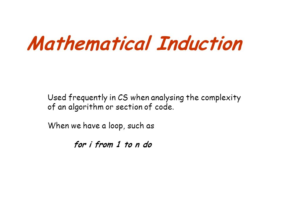 Mathematical Induction Used frequently in CS when analysing the complexity of an algorithm or section of code.