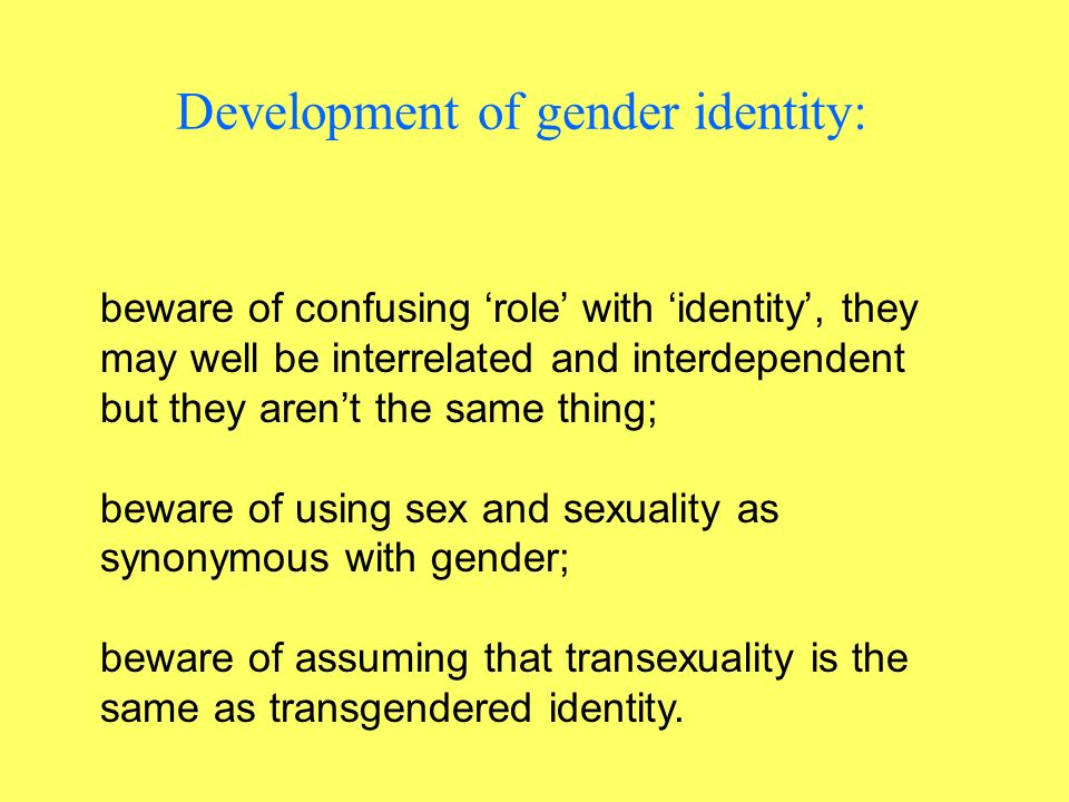 Development of gender identity: beware of confusing role with identity, they may well be interrelated and interdependent but they arent the same thing; beware of using sex and sexuality as synonymous with gender; beware of assuming that transexuality is the same as transgendered identity.