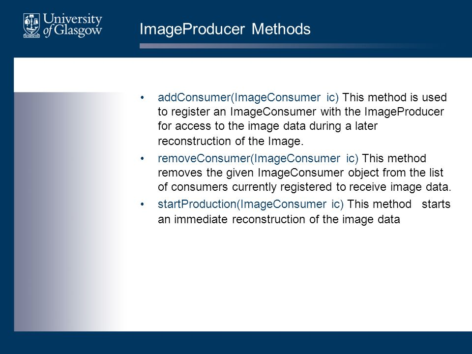 ImageProducer Methods addConsumer(ImageConsumer ic) This method is used to register an ImageConsumer with the ImageProducer for access to the image data during a later reconstruction of the Image.