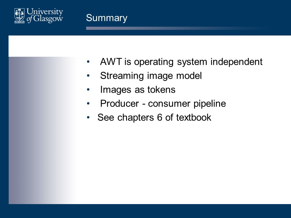 Summary AWT is operating system independent Streaming image model Images as tokens Producer - consumer pipeline See chapters 6 of textbook