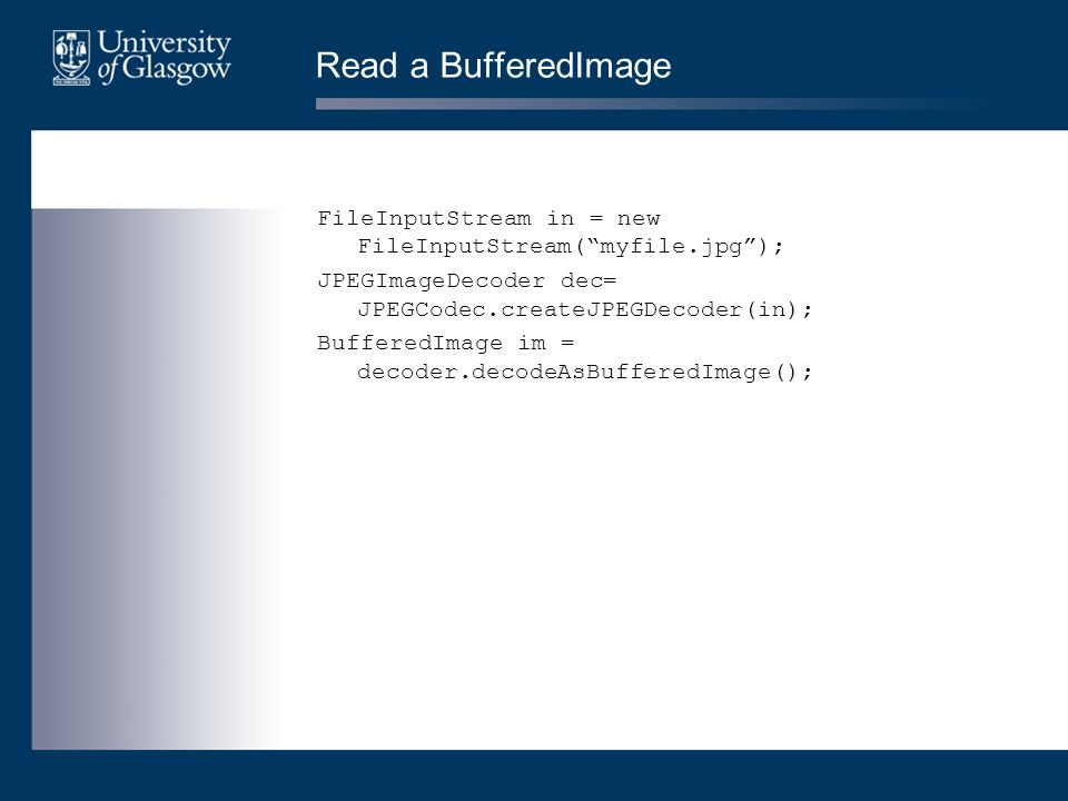 Read a BufferedImage FileInputStream in = new FileInputStream(myfile.jpg); JPEGImageDecoder dec= JPEGCodec.createJPEGDecoder(in); BufferedImage im = decoder.decodeAsBufferedImage();