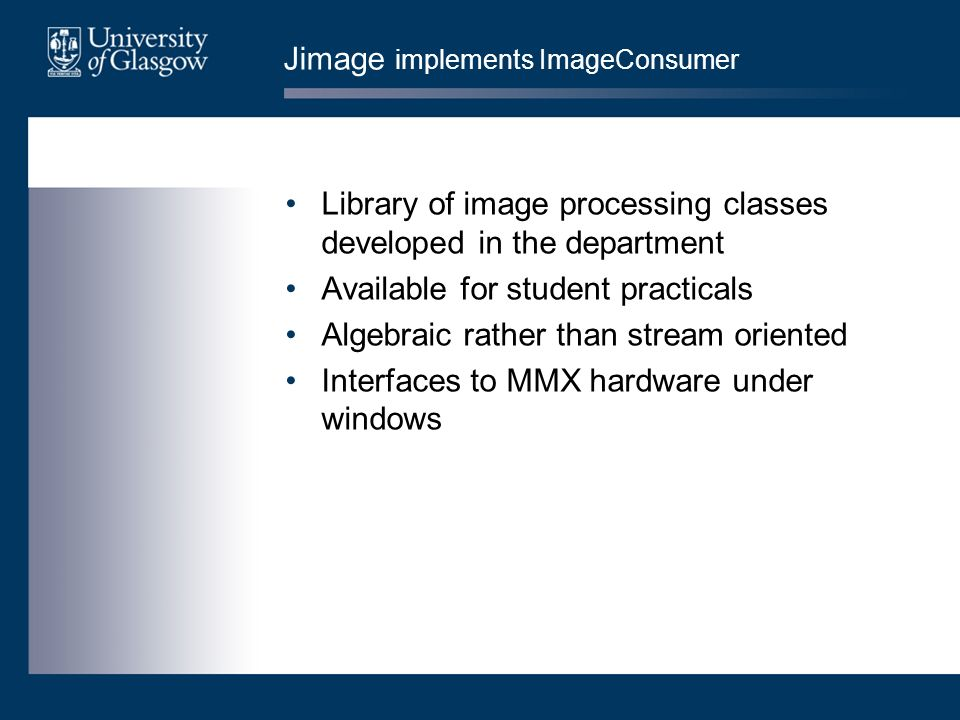 Jimage implements ImageConsumer Library of image processing classes developed in the department Available for student practicals Algebraic rather than stream oriented Interfaces to MMX hardware under windows