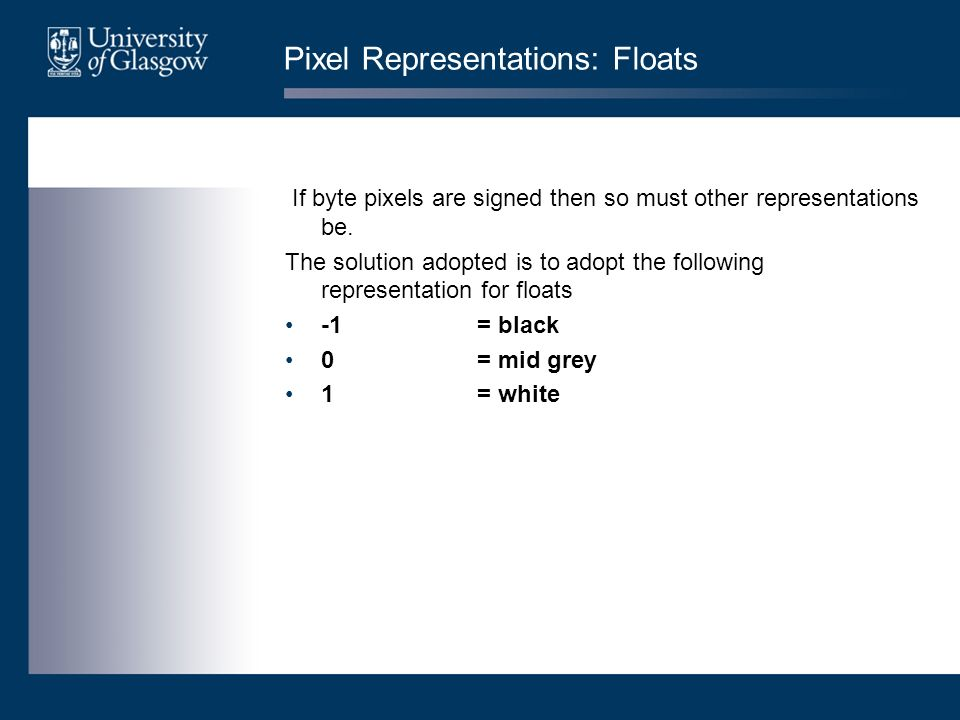 Pixel Representations: Floats If byte pixels are signed then so must other representations be.