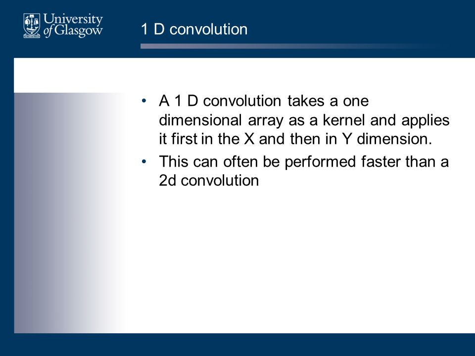 1 D convolution A 1 D convolution takes a one dimensional array as a kernel and applies it first in the X and then in Y dimension.