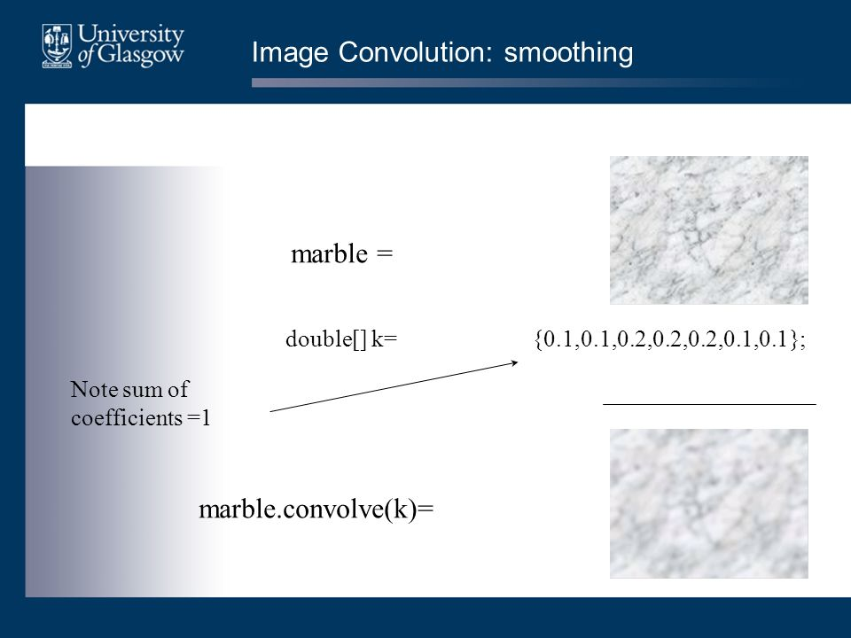 Image Convolution: smoothing double[] k= {0.1,0.1,0.2,0.2,0.2,0.1,0.1}; marble.convolve(k)= marble = Note sum of coefficients =1