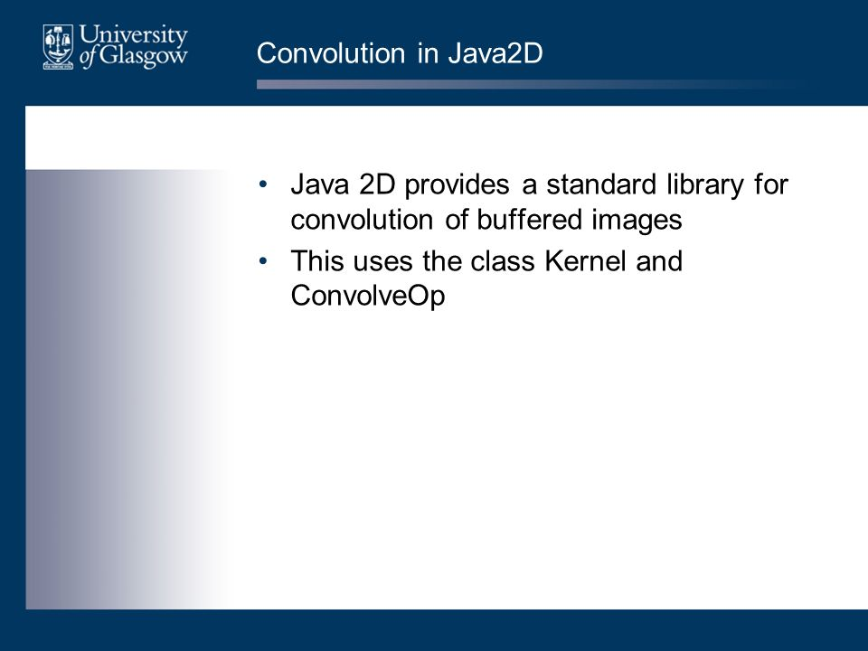 Convolution in Java2D Java 2D provides a standard library for convolution of buffered images This uses the class Kernel and ConvolveOp