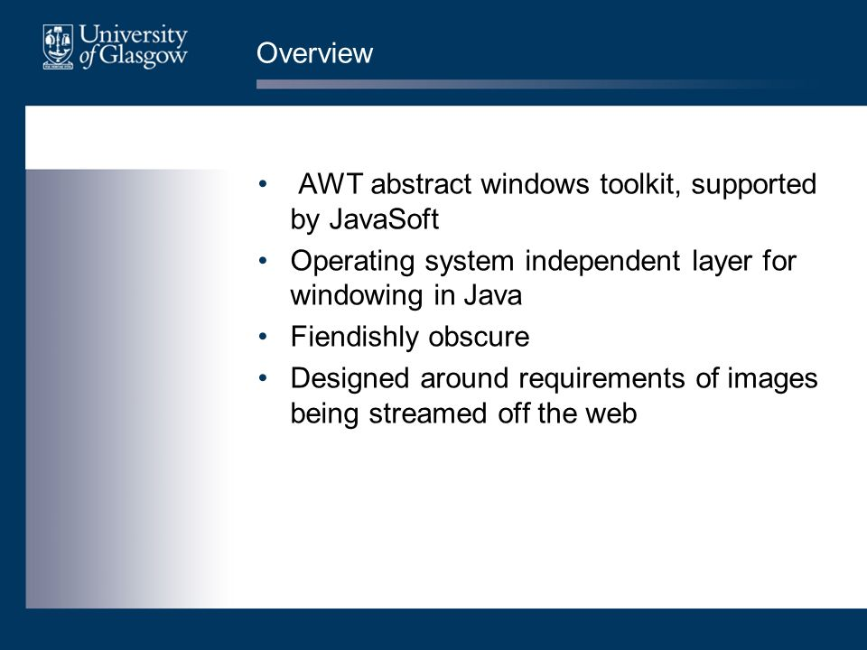 Overview AWT abstract windows toolkit, supported by JavaSoft Operating system independent layer for windowing in Java Fiendishly obscure Designed around requirements of images being streamed off the web