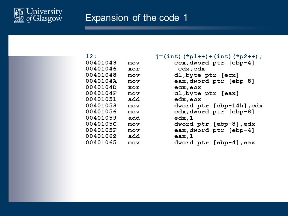 Expansion of the code 1 12: j=(int)(*p1++)+(int)(*p2++); 00401043 mov ecx,dword ptr [ebp-4] 00401046 xor edx,edx 00401048 mov dl,byte ptr [ecx] 0040104A mov eax,dword ptr [ebp-8] 0040104D xor ecx,ecx 0040104F mov cl,byte ptr [eax] 00401051 add edx,ecx 00401053 mov dword ptr [ebp-14h],edx 00401056 mov edx,dword ptr [ebp-8] 00401059 add edx,1 0040105C mov dword ptr [ebp-8],edx 0040105F mov eax,dword ptr [ebp-4] 00401062 add eax,1 00401065 mov dword ptr [ebp-4],eax