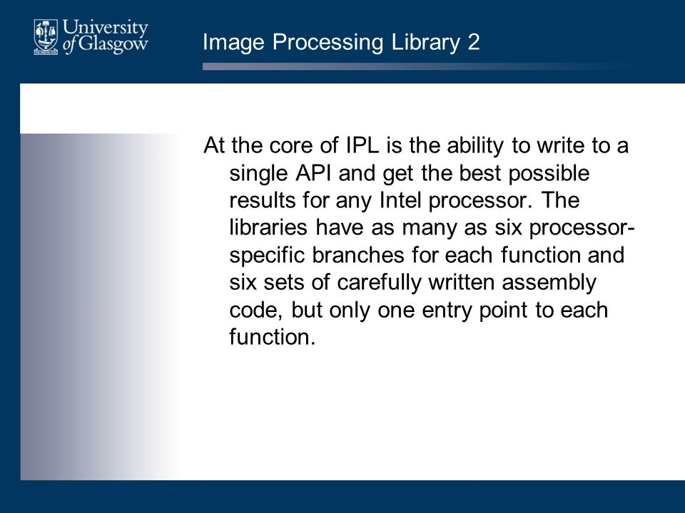 Image Processing Library 2 At the core of IPL is the ability to write to a single API and get the best possible results for any Intel processor.