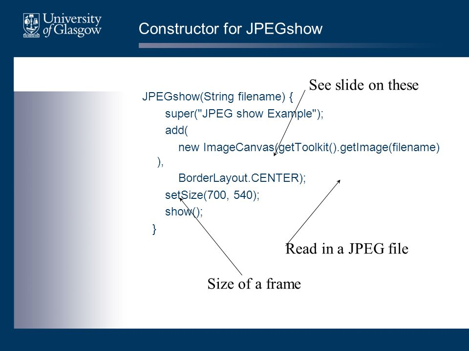 Constructor for JPEGshow JPEGshow(String filename) { super( JPEG show Example ); add( new ImageCanvas(getToolkit().getImage(filename) ), BorderLayout.CENTER); setSize(700, 540); show(); } See slide on these Read in a JPEG file Size of a frame