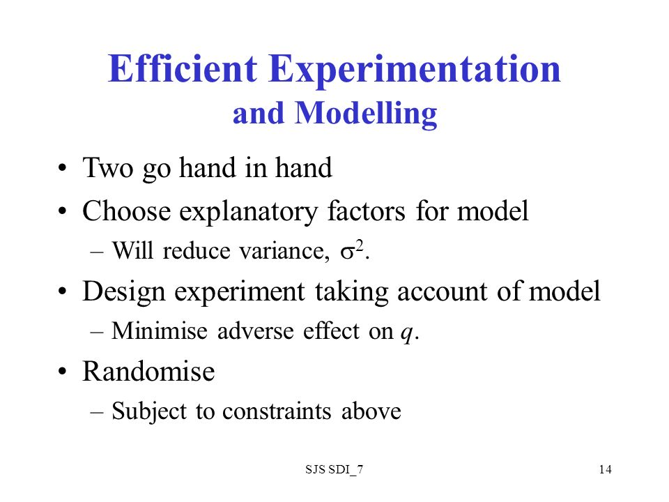 SJS SDI_714 Efficient Experimentation and Modelling Two go hand in hand Choose explanatory factors for model –Will reduce variance, 2.