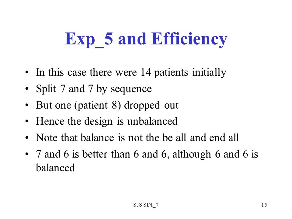 SJS SDI_715 Exp_5 and Efficiency In this case there were 14 patients initially Split 7 and 7 by sequence But one (patient 8) dropped out Hence the design is unbalanced Note that balance is not the be all and end all 7 and 6 is better than 6 and 6, although 6 and 6 is balanced