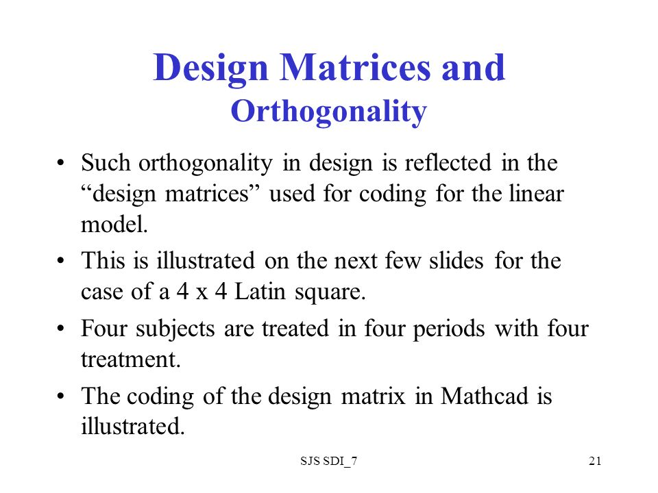 SJS SDI_721 Design Matrices and Orthogonality Such orthogonality in design is reflected in the design matrices used for coding for the linear model.