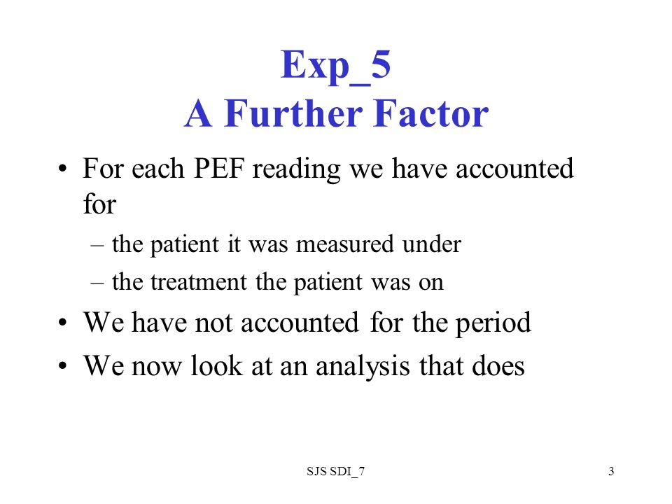 SJS SDI_73 Exp_5 A Further Factor For each PEF reading we have accounted for –the patient it was measured under –the treatment the patient was on We have not accounted for the period We now look at an analysis that does
