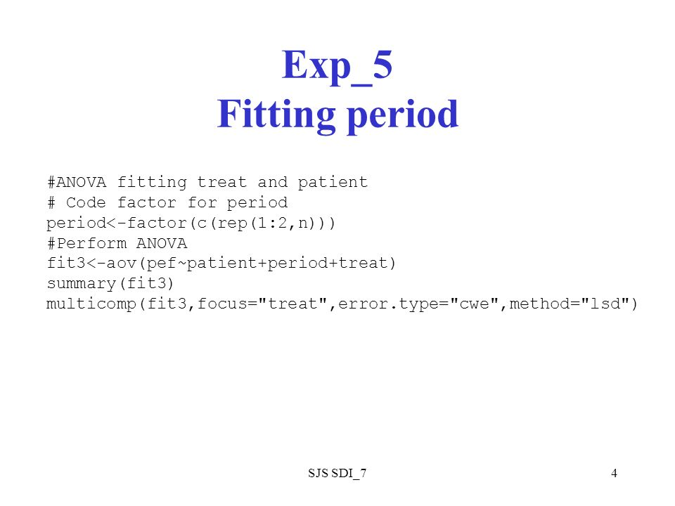 SJS SDI_74 Exp_5 Fitting period #ANOVA fitting treat and patient # Code factor for period period<-factor(c(rep(1:2,n))) #Perform ANOVA fit3<-aov(pef~patient+period+treat) summary(fit3) multicomp(fit3,focus= treat ,error.type= cwe ,method= lsd )