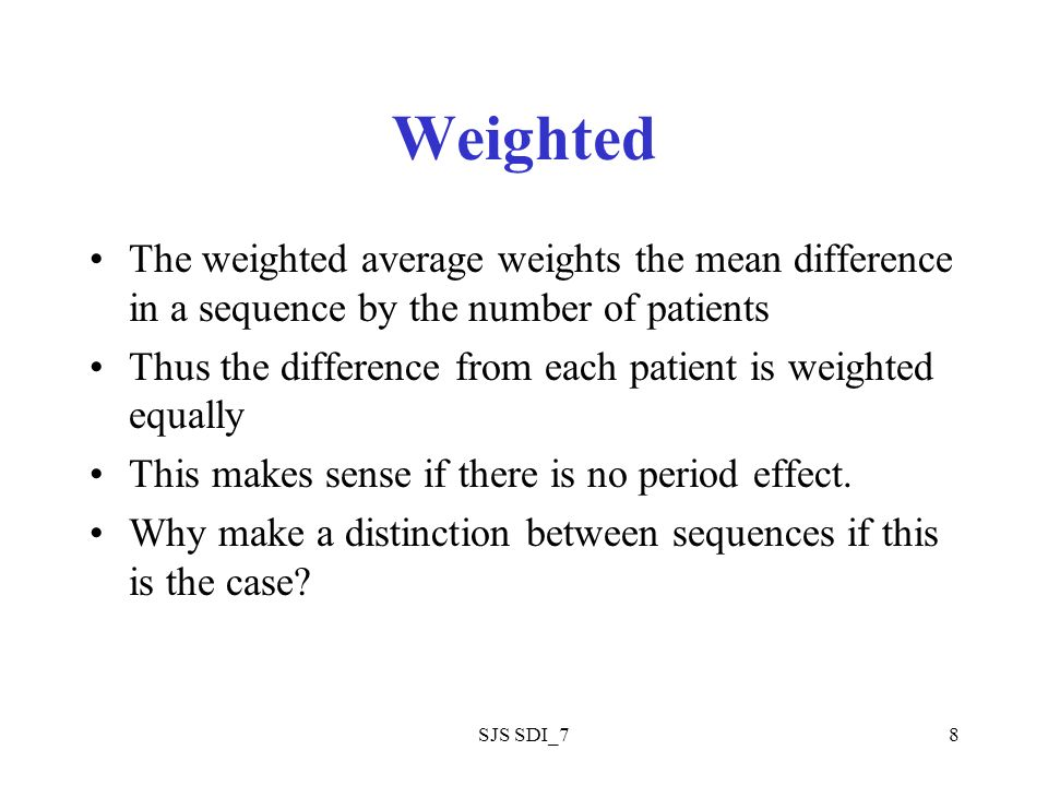 SJS SDI_78 Weighted The weighted average weights the mean difference in a sequence by the number of patients Thus the difference from each patient is weighted equally This makes sense if there is no period effect.
