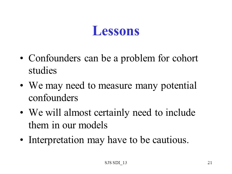 SJS SDI_1321 Lessons Confounders can be a problem for cohort studies We may need to measure many potential confounders We will almost certainly need to include them in our models Interpretation may have to be cautious.