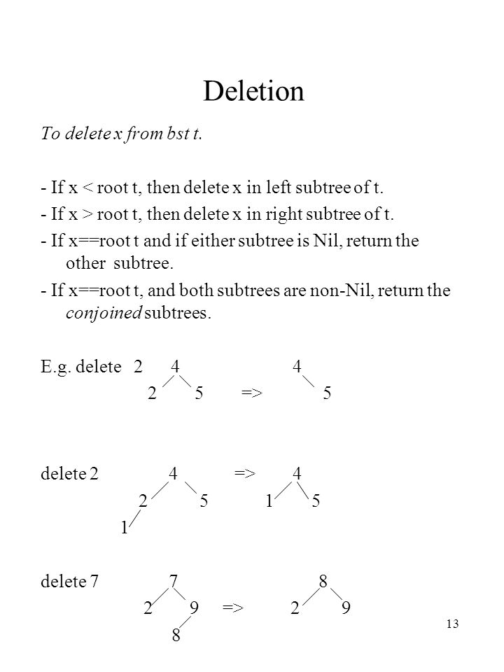 13 Deletion To delete x from bst t. - If x < root t, then delete x in left subtree of t.