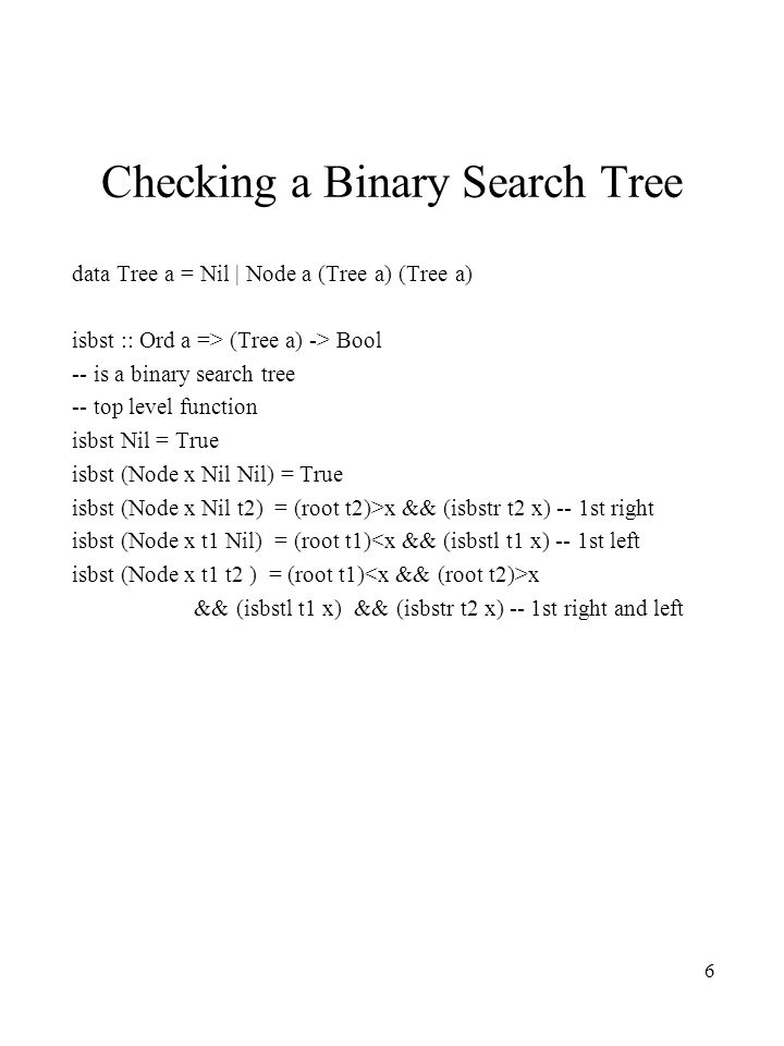 6 Checking a Binary Search Tree data Tree a = Nil | Node a (Tree a) (Tree a) isbst :: Ord a => (Tree a) -> Bool -- is a binary search tree -- top level function isbst Nil = True isbst (Node x Nil Nil) = True isbst (Node x Nil t2) = (root t2)>x && (isbstr t2 x) -- 1st right isbst (Node x t1 Nil) = (root t1)<x && (isbstl t1 x) -- 1st left isbst (Node x t1 t2 ) = (root t1) x && (isbstl t1 x) && (isbstr t2 x) -- 1st right and left