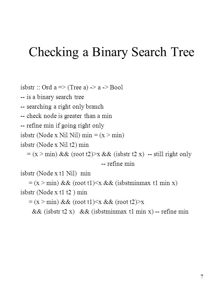 7 Checking a Binary Search Tree isbstr :: Ord a => (Tree a) -> a -> Bool -- is a binary search tree -- searching a right only branch -- check node is greater than a min -- refine min if going right only isbstr (Node x Nil Nil) min = (x > min) isbstr (Node x Nil t2) min = (x > min) && (root t2)>x && (isbstr t2 x) -- still right only -- refine min isbstr (Node x t1 Nil) min = (x > min) && (root t1)<x && (isbstminmax t1 min x) isbstr (Node x t1 t2 ) min = (x > min) && (root t1) x && (isbstr t2 x) && (isbstminmax t1 min x) -- refine min